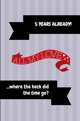 5 Years Already! All My Love ...Where the Heck Did the Time Go?: 5th Anniversary Journal Book