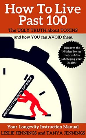 How To Live Past 100: The Ugly Truth About Toxins And How You Can Avoid Them.