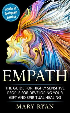 Empath: The Guide for the Highly Sensitive Person for Developing Your Gift and Spiritual Healing: Includes 10 Development Exercises (Meditations for Empaths, ... Healing, Survival Guide for Empaths)