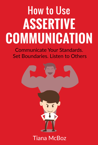 How to Use Assertive Communication: Communicate Your Standards. Set Boundaries. Listen to Others