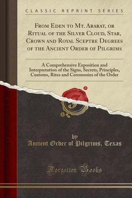 From Eden to Mt. Ararat, or Ritual of the Silver Cloud, Star, Crown and Royal Sceptre Degrees of the Ancient Order of Pilgrims: A Comprehensive Exposition and Interpretation of the Signs, Secrets, Principles, Customs, Rites and Ceremonies of the Order