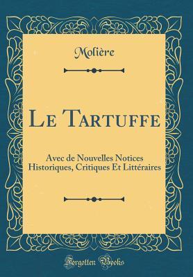 Le Tartuffe: Avec de Nouvelles Notices Historiques, Critiques Et Litt�raires