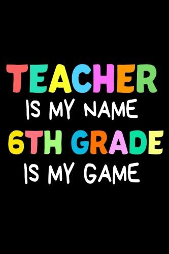 Teacher Is My Name 6th Grade Is My Game: Funny Sixth Grade Teacher's Gift Sketchbook