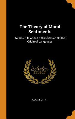 The Theory of Moral Sentiments: To Which Is Added a Dissertation on the Origin of Languages