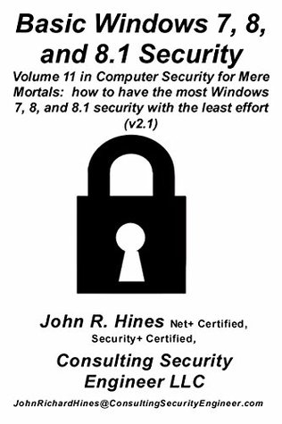 Basic Windows 7, 8, and 8.1 Security: Basic Windows 7, 8, and 8.1 Security Volume 11 in John R. Hines' Computer Security for Mere Mortals, a short document that show how to have the most Windows 7, 8