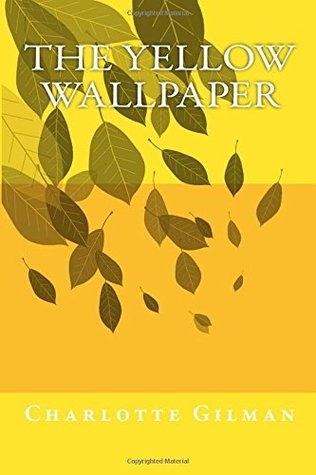 The Yellow Wallpaper by Charlotte Perkins Gilman: The Yellow Wallpaper by Charlotte Perkins Gilman