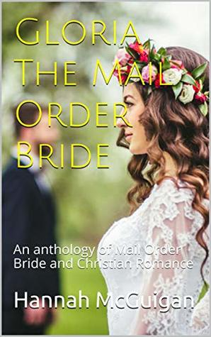 Gloria The Mail Order Bride: An anthology of Mail Order Bride and Christian Romance