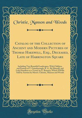 Catalog of the Collection of Ancient and Modern Pictures of Thomas Hakewill, Esq., Deceased, Late of Harrington Square: Including Two Beautiful Landscapes, with Children, and Portrait of T. Gainsborough, R. A., by Himself, and Lady Hamilton as a Vestal, B