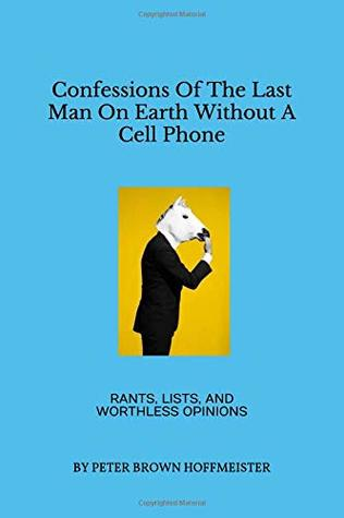 Confessions Of The Last Man On Earth Without A Cell Phone: Rants, Lists, And Worthless Opinions