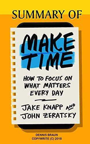 Summary of Make Time: How to Focus on What Matters Every Day by Jake Knapp and John Zeratsky
