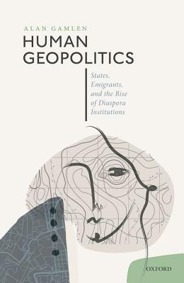 Human Geopolitics: States, Emigrants, and the Rise of Diaspora Institutions