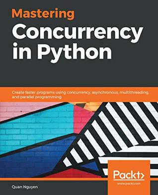 Mastering Concurrency in Python: Create faster programs using concurrency, asynchronous, multithreading, and parallel programming