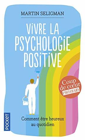 Vivre la psychologie positive : Comment être heureux au quotidien