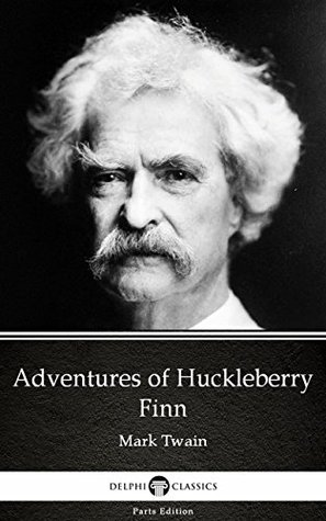 Adventures of Huckleberry Finn by Mark Twain - Delphi Classics (Illustrated) (Delphi Parts Edition (Mark Twain) Book 4)
