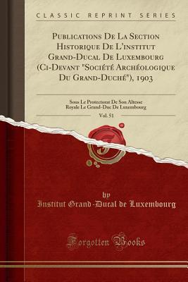 Publications de la Section Historique de l'Institut Grand-Ducal de Luxembourg (CI-Devant Soci�t� Arch�ologique Du Grand-Duch�), 1903, Vol. 51: Sous Le Protectorat de Son Altesse Royale Le Grand-Duc de Luxembourg (Classic Reprint)