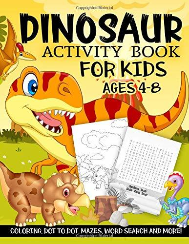Dinosaur Activity Book for Kids Ages 4-8: A Fun Kid Workbook Game For Learning, Prehistoric Creatures Coloring, Dot to Dot, Mazes, Word Search and More!