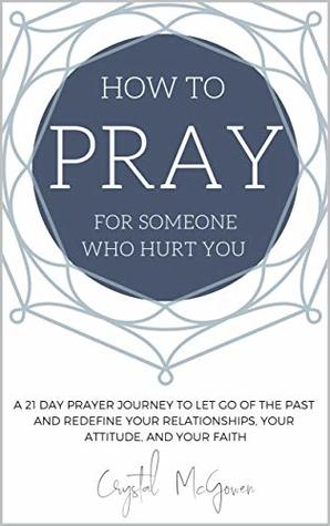 How to Pray For Someone Who Hurt You: 21 Prayers to help you let go of the past and redefine your relationships, your attitude, and your faith