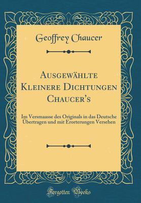 Ausgewählte kleinere dichtungen chaucer's: im versmaasse des originals in das deutsche Übertragen und mit erorterungen versehen