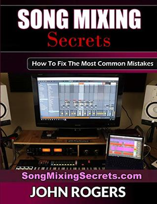 Song Mixing Secrets: How To Fix The Most Common Mistakes (Home Recording Studio, Audio Engineering, Music Production Secrets Series: Book 2)