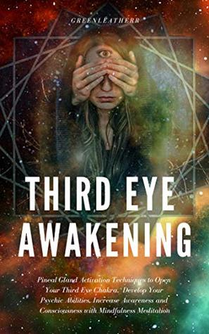 Third Eye Awakening: Pineal Gland Activation Techniques to Open Your Third Eye Chakra, Develop Your Psychic Abilities, Increase Awareness and Consciousness with Mindfulness Meditation
