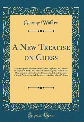 A New Treatise on Chess: Containing the Rudiments of the Game, Explained on Scientific Principles; With the Best Methods of Playing the Most Brilliant Openings and Difficult Ends of Games; Including Numerous Original Positions, and a Selection of Fifty Ne