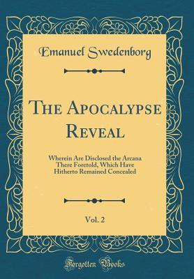 The Apocalypse Reveal, Vol. 2: Wherein Are Disclosed the Arcana There Foretold, Which Have Hitherto Remained Concealed