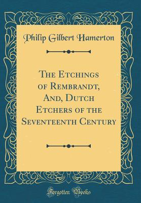The Etchings of Rembrandt, And, Dutch Etchers of the Seventeenth Century