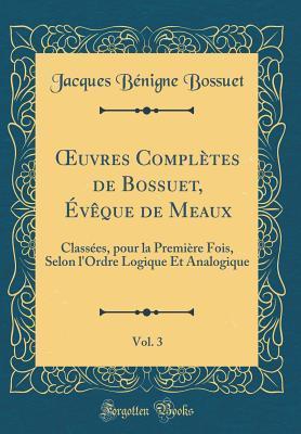 Oeuvres Compl�tes de Bossuet, �v�que de Meaux, Vol. 3: Class�es, Pour La Premi�re Fois, Selon l'Ordre Logique Et Analogique