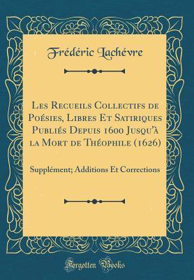 Les Recueils Collectifs de Po�sies, Libres Et Satiriques Publi�s Depuis 1600 Jusqu'� La Mort de Th�ophile (1626): Suppl�ment; Additions Et Corrections (Classic Reprint)