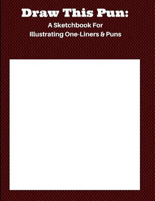 Draw This Pun: A Sketchbook for Illustrating One-Liners & Puns