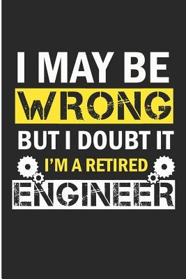I May Be Wrong But I Doubt It I'm a Retired Engineer: Funny Engineer Blank Lined Note Book