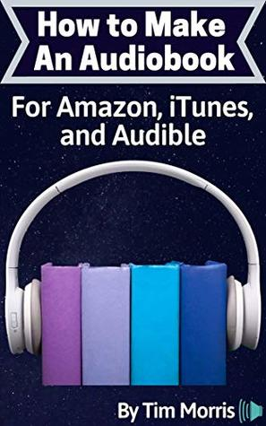 How to Make an Audiobook: For Amazon, iTunes, and Audible (how to make a audiobook, how to make an audio book, create audio kindle book, how to make audiobooks, how to create an audiobook)