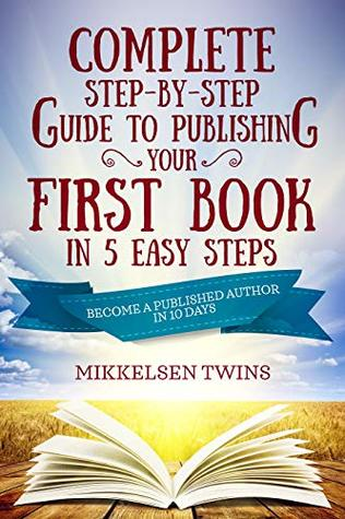 Complete Step-by-Step Guide to Publishing Your First Book in 5 Easy Steps: Become a Published Author in 10 Days (Passive Income 17)