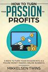 How to Turn Your Passion to Profits: 5 Ways to turn your Passion into a 6 Figure Money Making Online Business