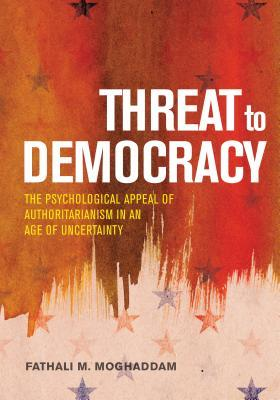 Threat to Democracy: The Appeal of Authoritarianism in an Age of Uncertainty