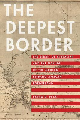 The Deepest Border: The Strait of Gibraltar and the Making of the Modern Hispano-African Borderland