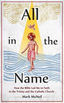 All in the Name: How the Bible Led Me to Faith in the Trinity and the Catholic Church