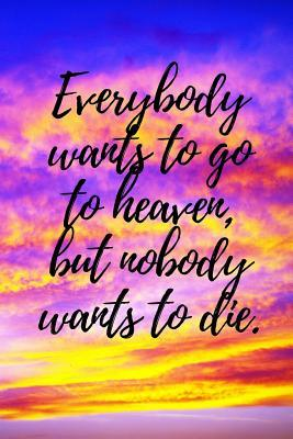 Everybody Wants to Go to Heaven, But Nobody Wants to Die.: A Wide Ruled Notebook, Journal