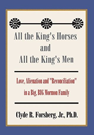 """All the King's Horses and All the King's Men: Love, Alienation and """"Reconciliation"""" in a Big, Big Mormon Family"""