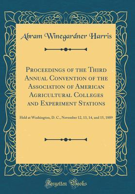 Proceedings of the Third Annual Convention of the Association of American Agricultural Colleges and Experiment Stations: Held at Washington, D. C., November 12, 13, 14, and 15, 1889