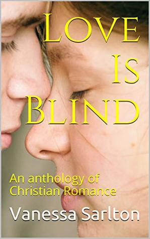 Love Is Blind: An anthology of Christian Romance