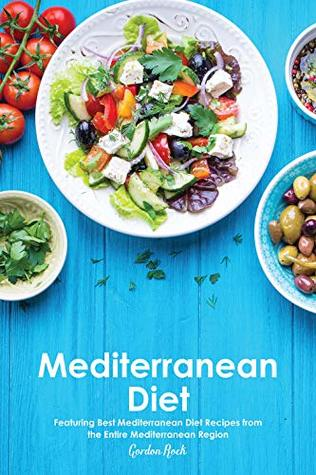 Mediterranean Diet: Featuring Best Mediterranean Diet Recipes from the Entire Mediterranean Region