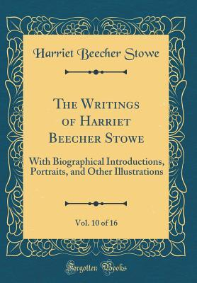 The Writings of Harriet Beecher Stowe, Vol. 10 of 16: With Biographical Introductions, Portraits, and Other Illustrations