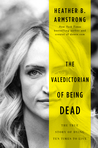 The Valedictorian of Being Dead: The True Story of Dying Ten Times to Live by Heather B. Armstrong