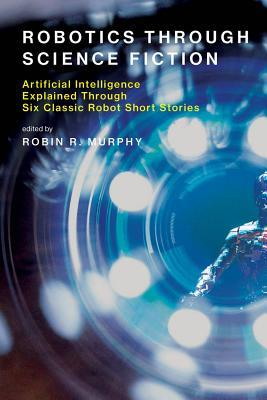 Robotics Through Science Fiction: Artificial Intelligence Explained Through Six Classic Robot Short Stories