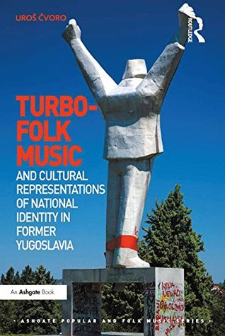 Turbo-folk Music and Cultural Representations of National Identity in Former Yugoslavia (Ashgate Popular and Folk Music Series)