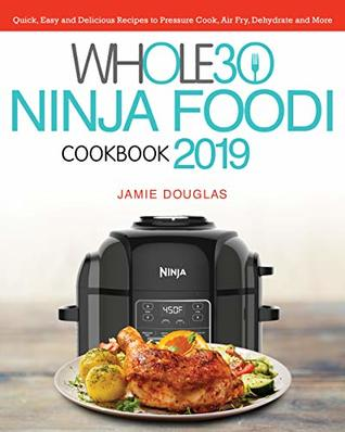 Whole 30 Ninja Foodi Cookbook 2019: Quick, Easy and Delicious Recipes to Pressure Cook, Air Fry, Dehydrate and More