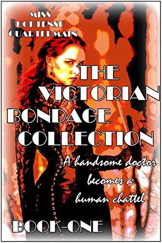 The Victorian Bondage Collection - Book-One : A handsome doctor becomes a human chattel