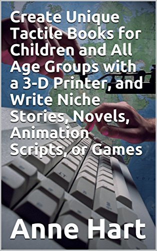 Create Unique Tactile Books for Children and All Age Groups with a 3-D Printer, and Write Niche Stories, Novels, Animation Scripts, or Games