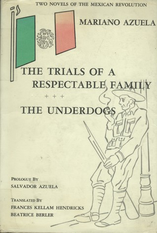 Two Novels of the Mexican Revolution: The Trials Of A Respectable Family and The Underdogs